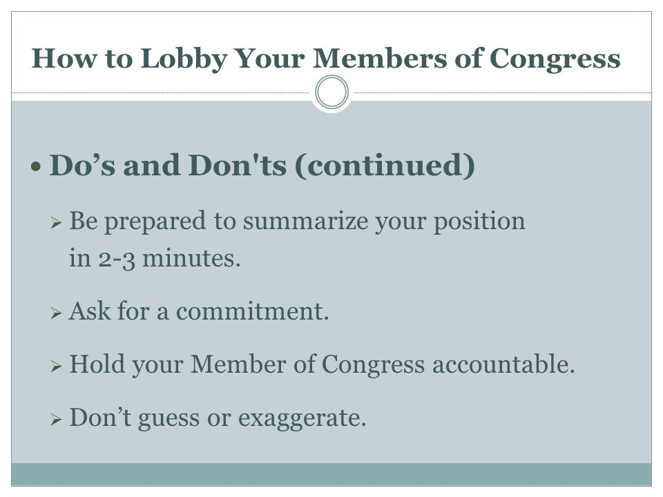 How to Lobby Your Members of Congress Do's and Don ts (continued)  Be prepared to summarize your position in 2-3 minutes.