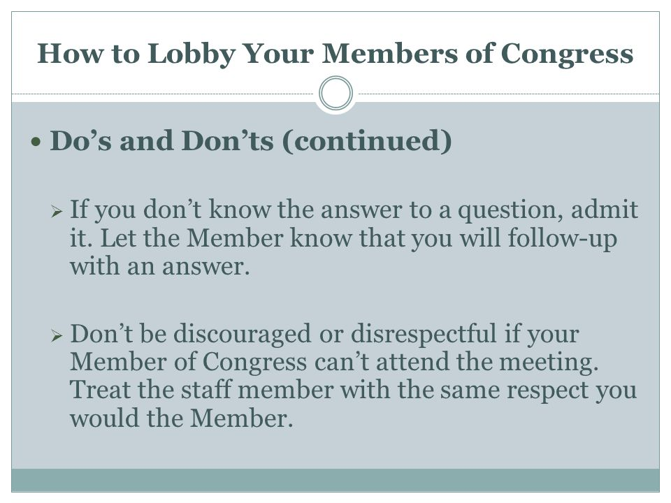 How to Lobby Your Members of Congress Do's and Don'ts (continued)  If you don't know the answer to a question, admit it.
