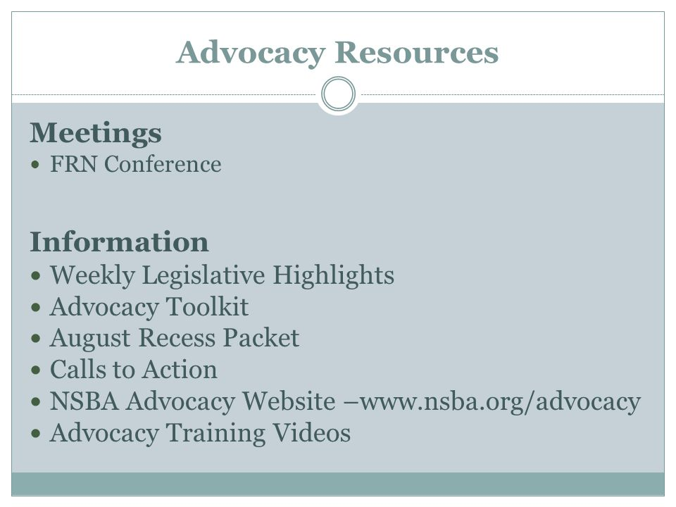 Advocacy Resources Meetings FRN Conference Information Weekly Legislative Highlights Advocacy Toolkit August Recess Packet Calls to Action NSBA Advocacy Website –www.nsba.org/advocacy Advocacy Training Videos