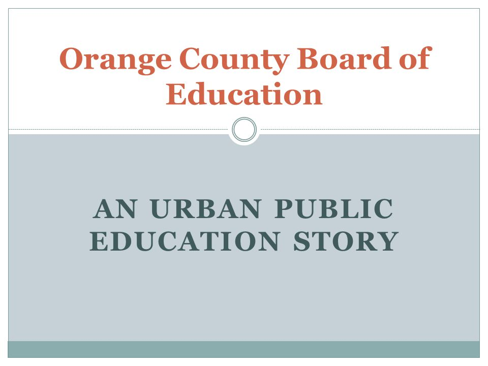 AN URBAN PUBLIC EDUCATION STORY Orange County Board of Education