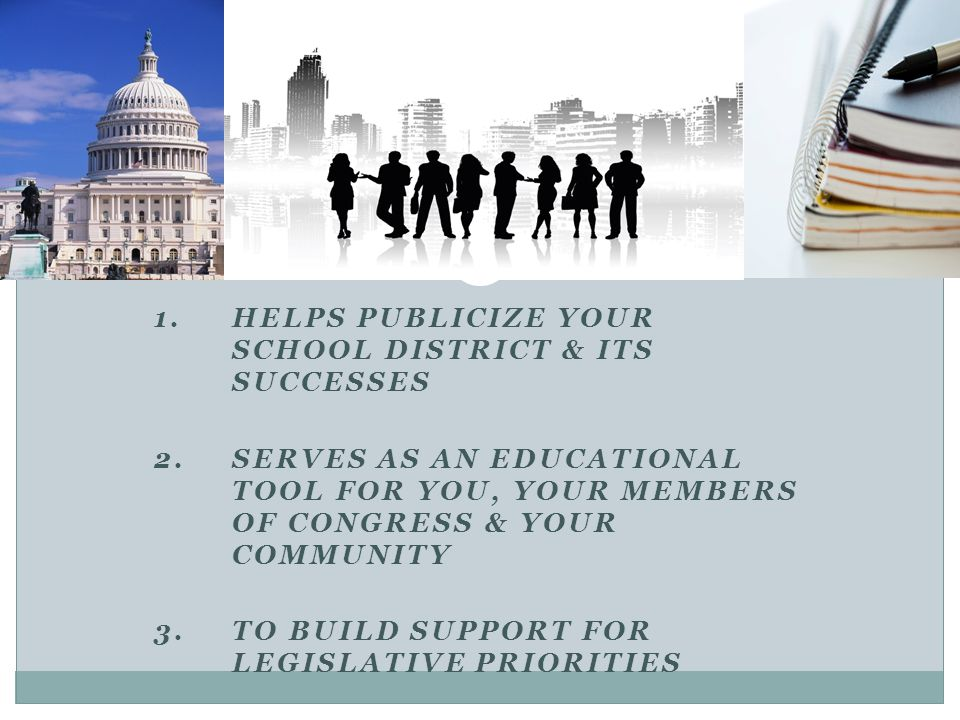 1.HELPS PUBLICIZE YOUR SCHOOL DISTRICT & ITS SUCCESSES 2.SERVES AS AN EDUCATIONAL TOOL FOR YOU, YOUR MEMBERS OF CONGRESS & YOUR COMMUNITY 3.TO BUILD SUPPORT FOR LEGISLATIVE PRIORITIES