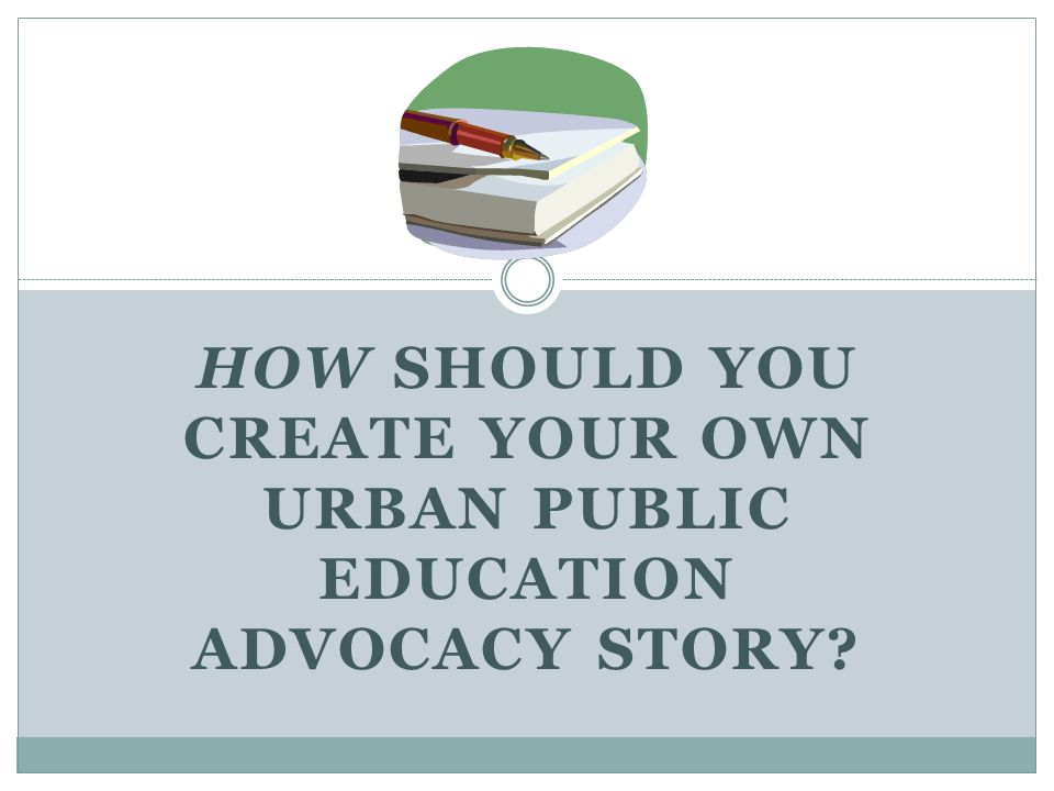 HOW SHOULD YOU CREATE YOUR OWN URBAN PUBLIC EDUCATION ADVOCACY STORY