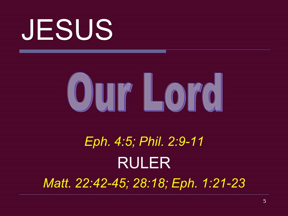 5 JESUS Eph. 4:5; Phil. 2:9-11 RULER Matt. 22:42-45; 28:18; Eph. 1:21-23