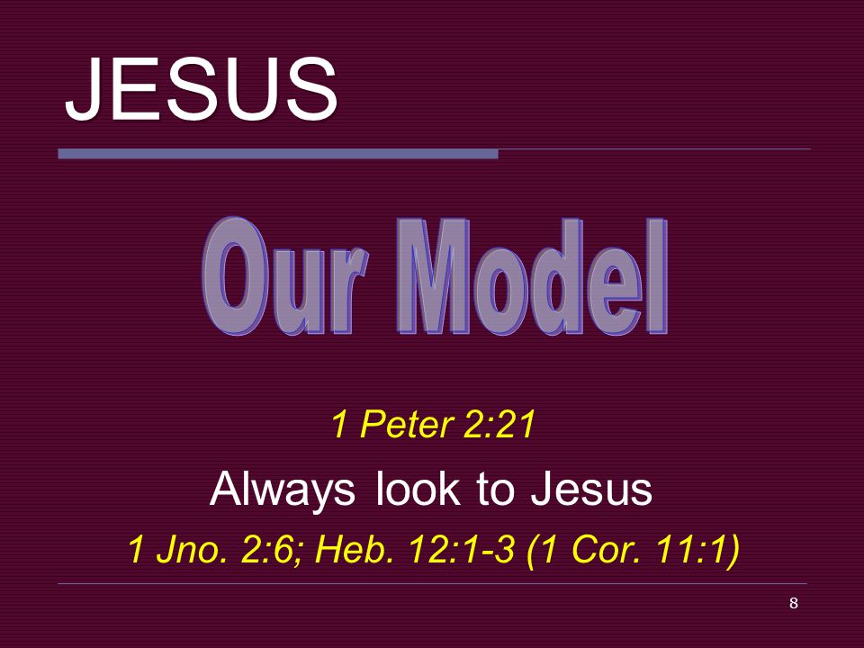 8 JESUS 1 Peter 2:21 Always look to Jesus 1 Jno. 2:6; Heb. 12:1-3 (1 Cor. 11:1)