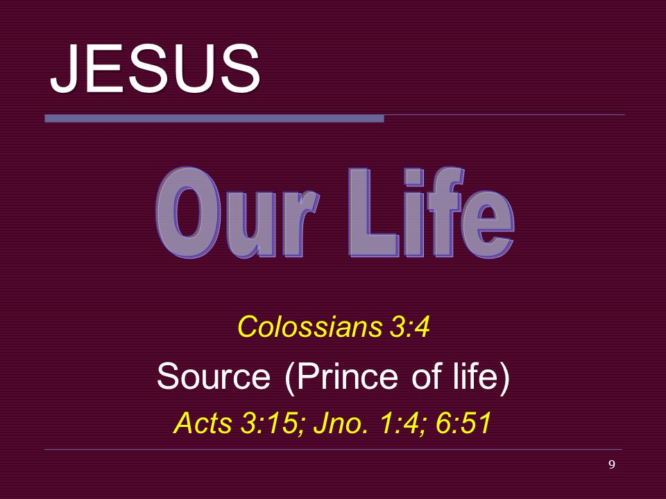 9 JESUS Colossians 3:4 Source (Prince of life) Acts 3:15; Jno. 1:4; 6:51