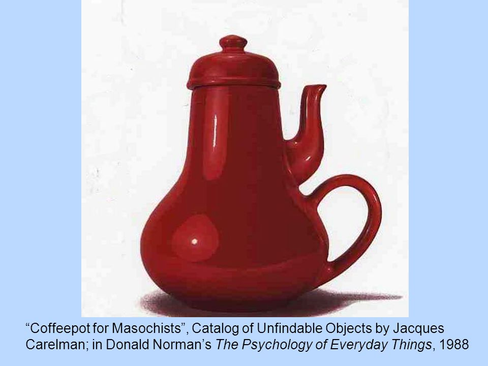 Coffeepot for Masochists , Catalog of Unfindable Objects by Jacques Carelman; in Donald Norman's The Psychology of Everyday Things, 1988