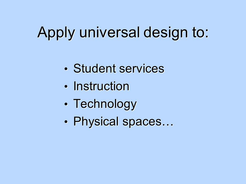 Apply universal design to: Student services Instruction Technology Physical spaces… Student services Instruction Technology Physical spaces…
