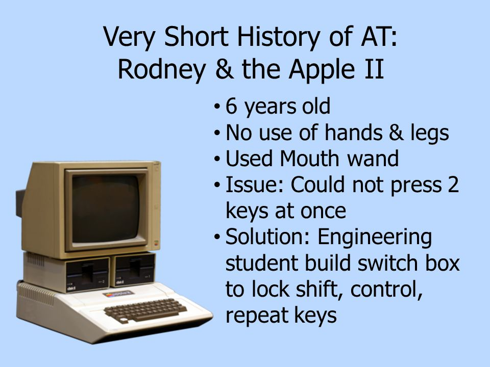 Very Short History of AT: Rodney & the Apple II 6 years old No use of hands & legs Used Mouth wand Issue: Could not press 2 keys at once Solution: Engineering student build switch box to lock shift, control, repeat keys