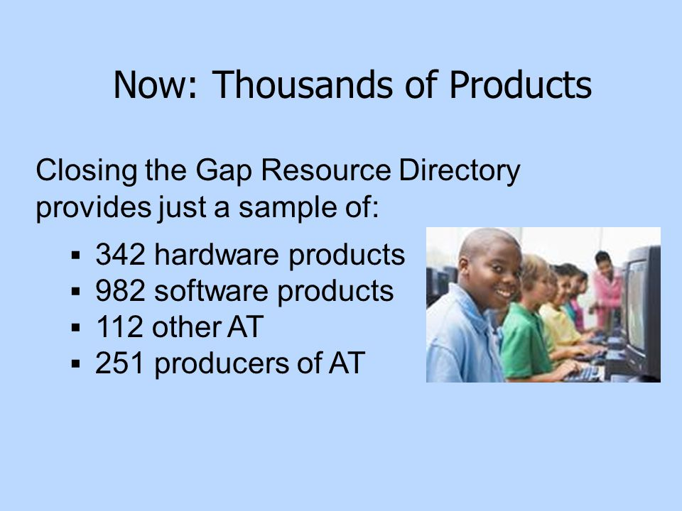 Closing the Gap Resource Directory provides just a sample of:  342 hardware products  982 software products  112 other AT  251 producers of AT Now: Thousands of Products