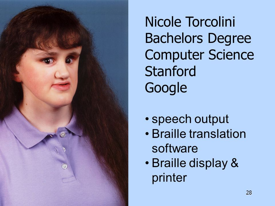 28 Nicole Torcolini Bachelors Degree Computer Science Stanford Google speech output Braille translation software Braille display & printer