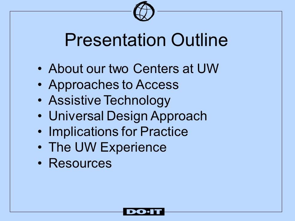 Presentation Outline About our two Centers at UW Approaches to Access Assistive Technology Universal Design Approach Implications for Practice The UW Experience Resources