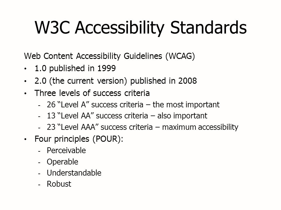 W3C Accessibility Standards Web Content Accessibility Guidelines (WCAG) 1.0 published in 1999 2.0 (the current version) published in 2008 Three levels of success criteria - 26 Level A success criteria – the most important - 13 Level AA success criteria – also important - 23 Level AAA success criteria – maximum accessibility Four principles (POUR): - Perceivable - Operable - Understandable - Robust Web Content Accessibility Guidelines (WCAG) 1.0 published in 1999 2.0 (the current version) published in 2008 Three levels of success criteria - 26 Level A success criteria – the most important - 13 Level AA success criteria – also important - 23 Level AAA success criteria – maximum accessibility Four principles (POUR): - Perceivable - Operable - Understandable - Robust
