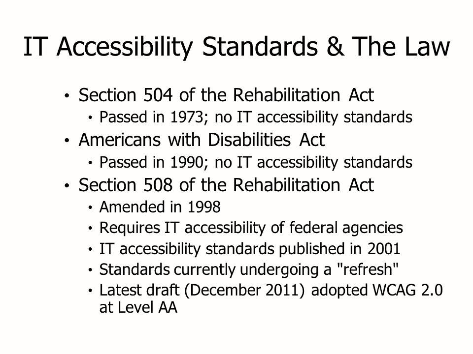 IT Accessibility Standards & The Law Section 504 of the Rehabilitation Act Passed in 1973; no IT accessibility standards Americans with Disabilities Act Passed in 1990; no IT accessibility standards Section 508 of the Rehabilitation Act Amended in 1998 Requires IT accessibility of federal agencies IT accessibility standards published in 2001 Standards currently undergoing a refresh Latest draft (December 2011) adopted WCAG 2.0 at Level AA Section 504 of the Rehabilitation Act Passed in 1973; no IT accessibility standards Americans with Disabilities Act Passed in 1990; no IT accessibility standards Section 508 of the Rehabilitation Act Amended in 1998 Requires IT accessibility of federal agencies IT accessibility standards published in 2001 Standards currently undergoing a refresh Latest draft (December 2011) adopted WCAG 2.0 at Level AA