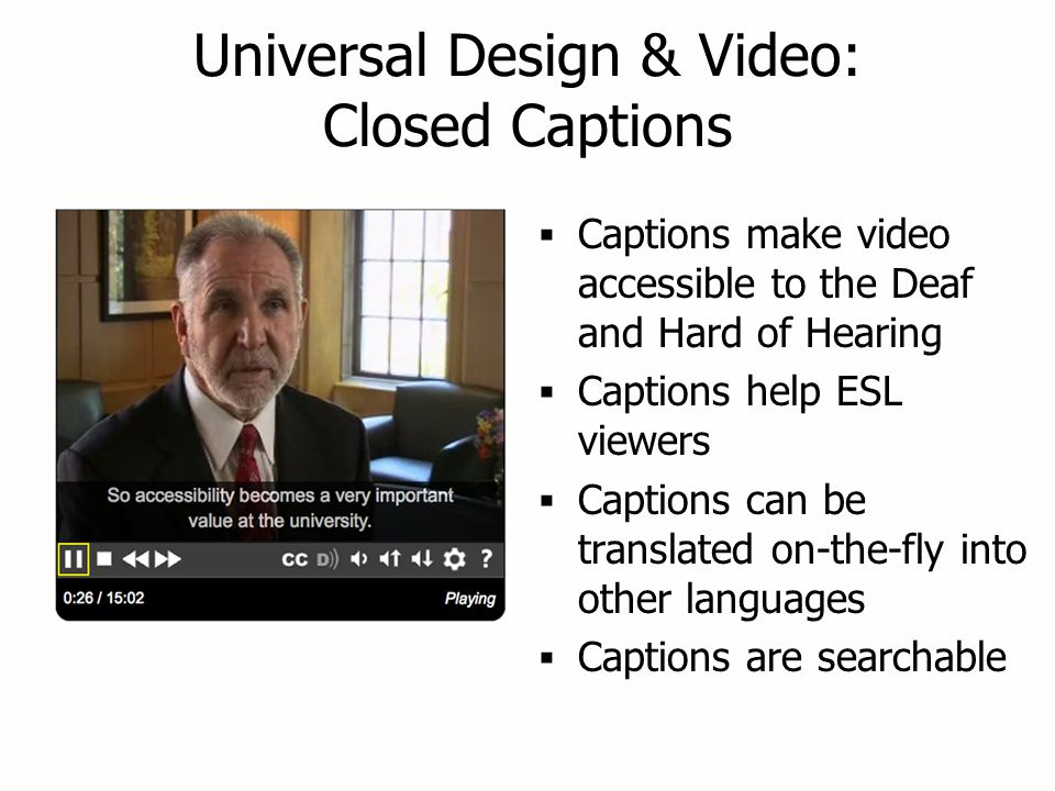 Universal Design & Video: Closed Captions  Captions make video accessible to the Deaf and Hard of Hearing  Captions help ESL viewers  Captions can be translated on-the-fly into other languages  Captions are searchable  Captions make video accessible to the Deaf and Hard of Hearing  Captions help ESL viewers  Captions can be translated on-the-fly into other languages  Captions are searchable