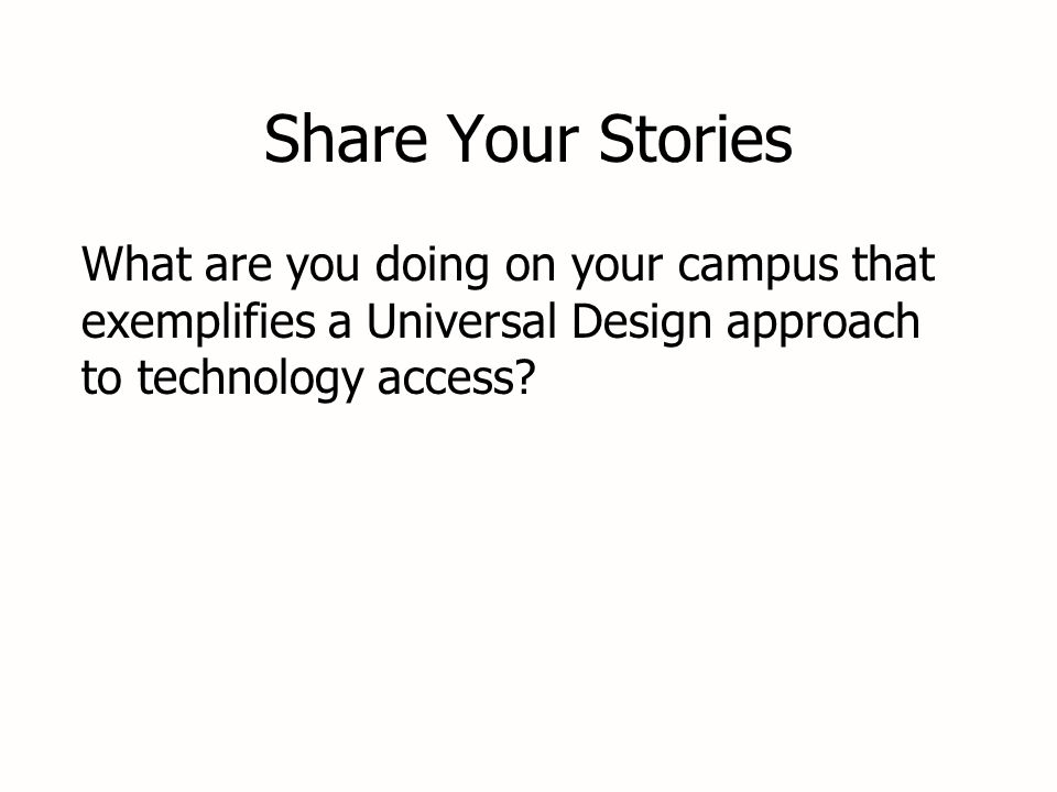 Share Your Stories What are you doing on your campus that exemplifies a Universal Design approach to technology access