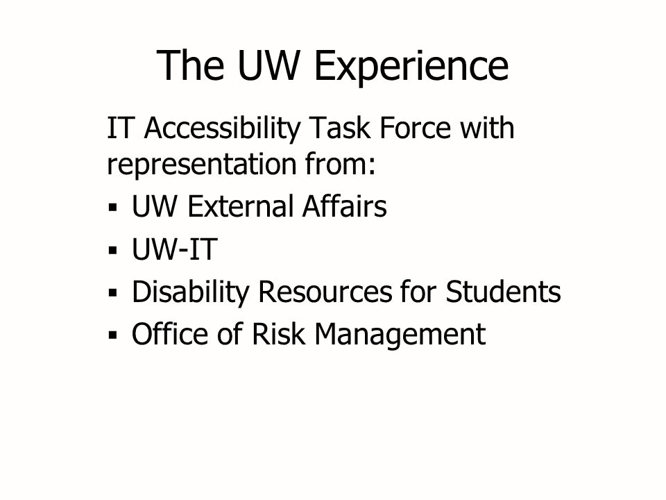 The UW Experience IT Accessibility Task Force with representation from:  UW External Affairs  UW-IT  Disability Resources for Students  Office of Risk Management IT Accessibility Task Force with representation from:  UW External Affairs  UW-IT  Disability Resources for Students  Office of Risk Management