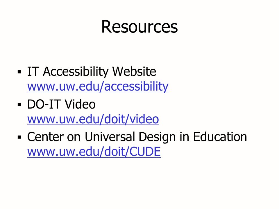 Resources  IT Accessibility Website www.uw.edu/accessibility www.uw.edu/accessibility  DO-IT Video www.uw.edu/doit/video www.uw.edu/doit/video  Center on Universal Design in Education www.uw.edu/doit/CUDE www.uw.edu/doit/CUDE  IT Accessibility Website www.uw.edu/accessibility www.uw.edu/accessibility  DO-IT Video www.uw.edu/doit/video www.uw.edu/doit/video  Center on Universal Design in Education www.uw.edu/doit/CUDE www.uw.edu/doit/CUDE