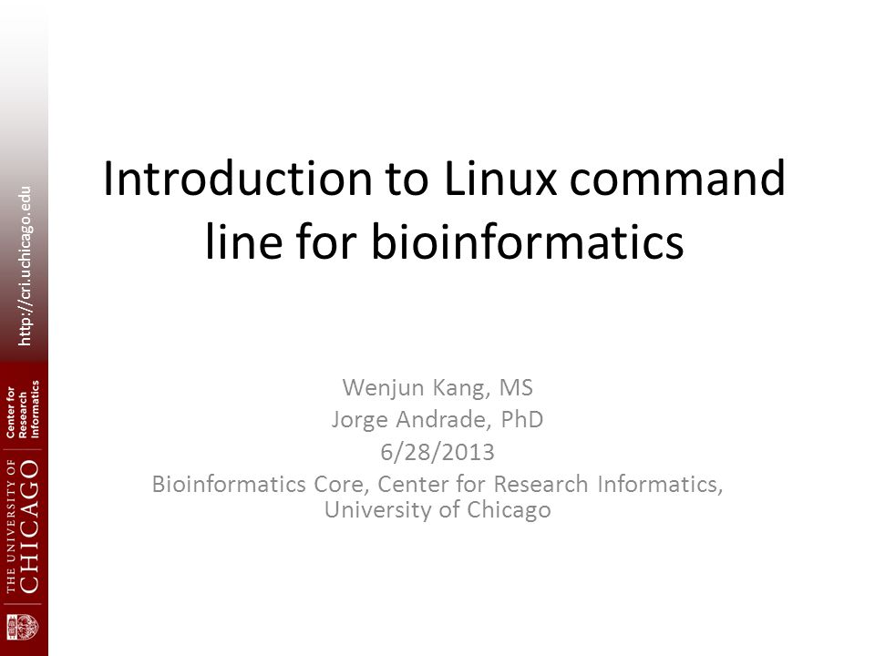 http://cri.uchicago.edu Introduction to Linux command line for bioinformatics Wenjun Kang, MS Jorge Andrade, PhD 6/28/2013 Bioinformatics Core, Center for Research Informatics, University of Chicago