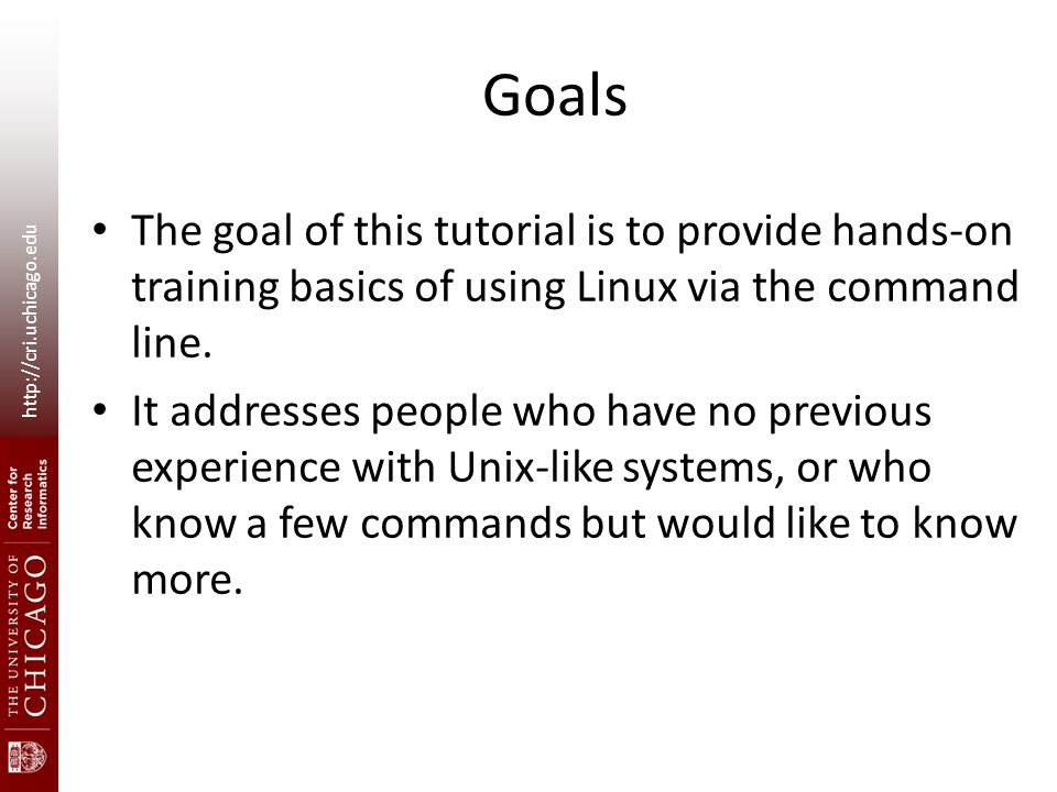 http://cri.uchicago.edu Goals The goal of this tutorial is to provide hands-on training basics of using Linux via the command line.