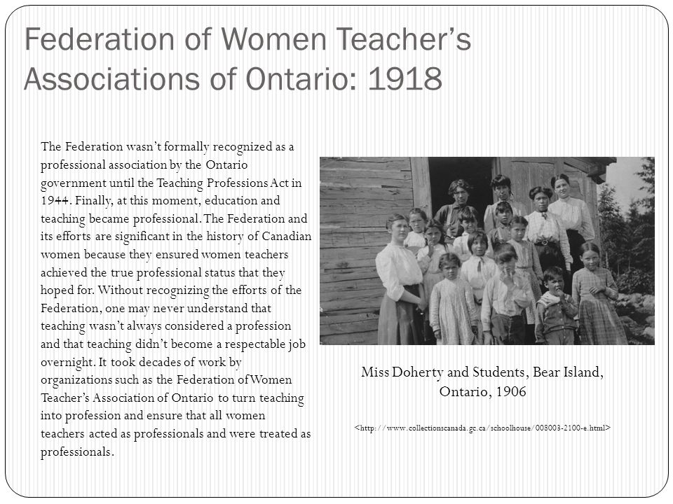 Federation of Women Teacher's Associations of Ontario: 1918 The Federation wasn't formally recognized as a professional association by the Ontario government until the Teaching Professions Act in 1944.