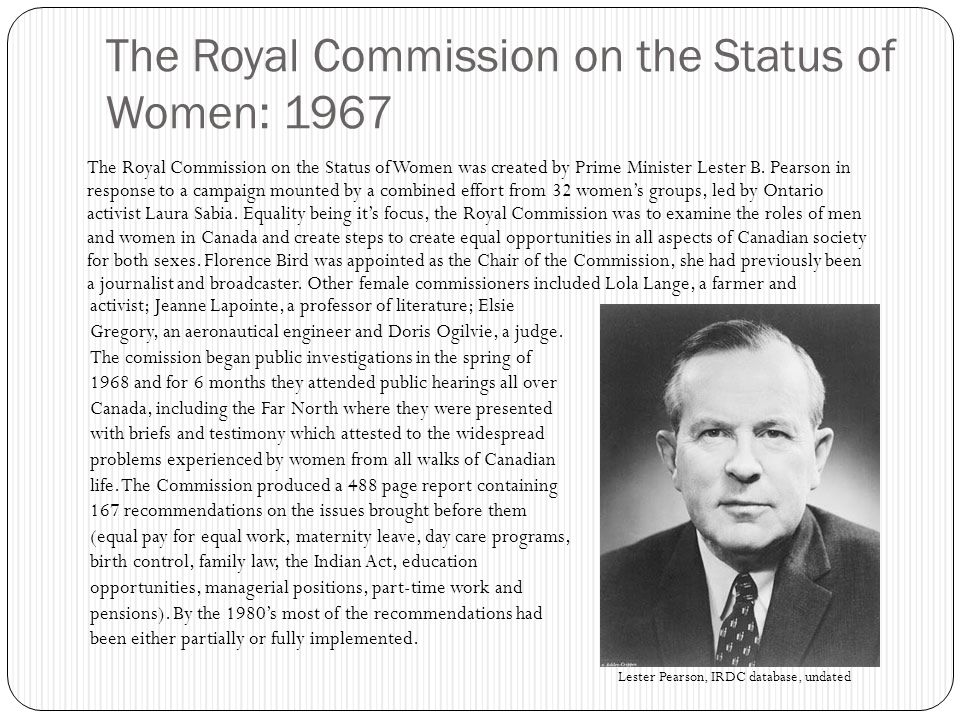 The Royal Commission on the Status of Women: 1967 The Royal Commission on the Status of Women was created by Prime Minister Lester B.