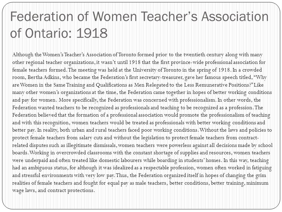 Federation of Women Teacher's Association of Ontario: 1918 Although the Women's Teacher's Association of Toronto formed prior to the twentieth century along with many other regional teacher organizations, it wasn't until 1918 that the first province-wide professional association for female teachers formed.