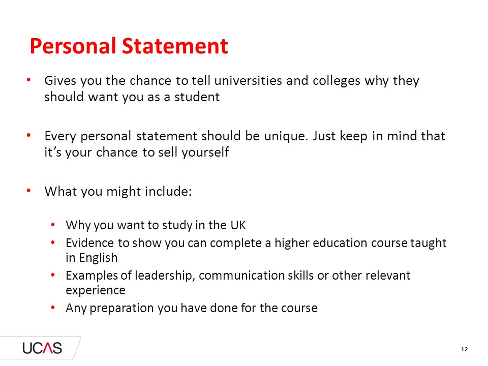 12 Personal Statement Gives you the chance to tell universities and colleges why they should want you as a student Every personal statement should be unique.