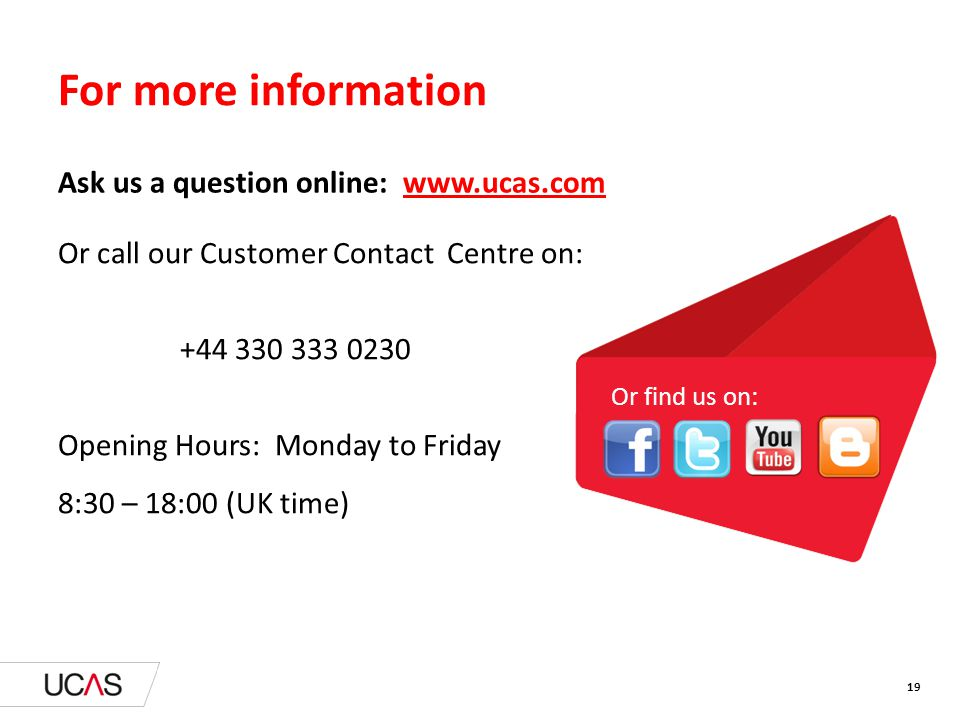 Or call our Customer Contact Centre on: +44 330 333 0230 Opening Hours: Monday to Friday 8:30 – 18:00 (UK time) For more information Ask us a question online: www.ucas.com Or find us on: 19