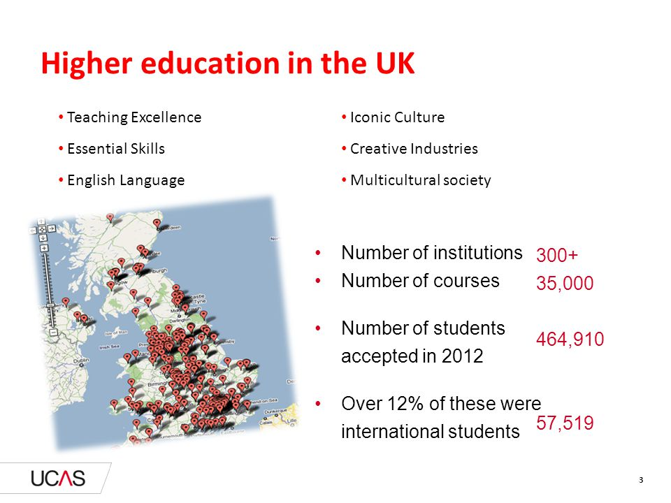 Higher education in the UK Number of institutions Number of courses Number of students accepted in 2012 Over 12% of these were international students 300+ 35,000 464,910 57,519 Teaching Excellence Essential Skills English Language Iconic Culture Creative Industries Multicultural society 3