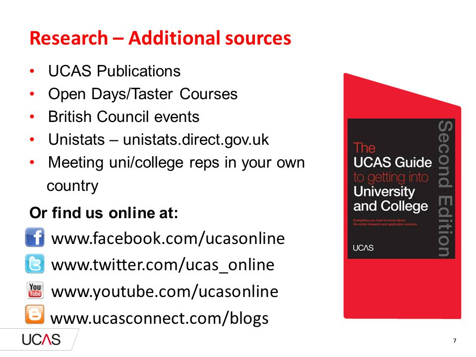 Research – Additional sources UCAS Publications Open Days/Taster Courses British Council events Unistats – unistats.direct.gov.uk Meeting uni/college reps in your own country Or find us online at: www.facebook.com/ucasonline www.twitter.com/ucas_online www.youtube.com/ucasonline www.ucasconnect.com/blogs 7