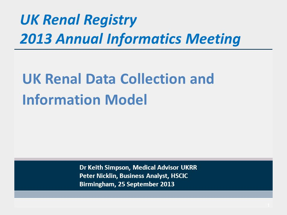 UK Renal Registry 2013 Annual Informatics Meeting UK Renal Data Collection and Information Model 1 Dr Keith Simpson, Medical Advisor UKRR Peter Nicklin, Business Analyst, HSCIC Birmingham, 25 September 2013