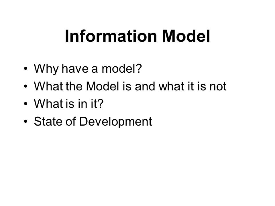 Information Model Why have a model. What the Model is and what it is not What is in it.
