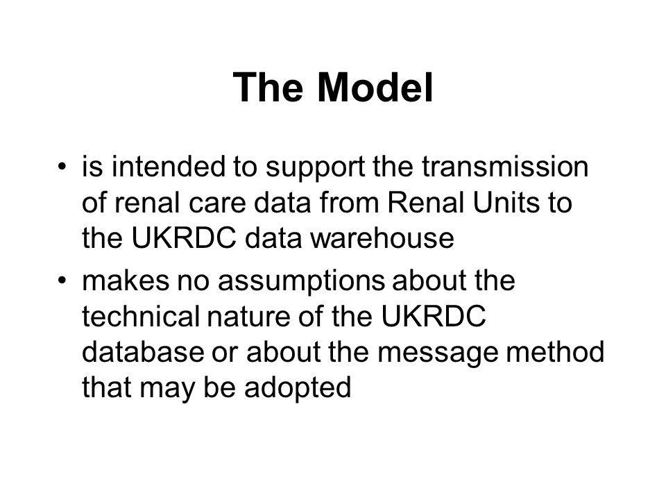 The Model is intended to support the transmission of renal care data from Renal Units to the UKRDC data warehouse makes no assumptions about the technical nature of the UKRDC database or about the message method that may be adopted