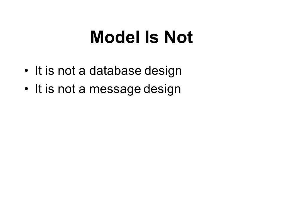 Model Is Not It is not a database design It is not a message design
