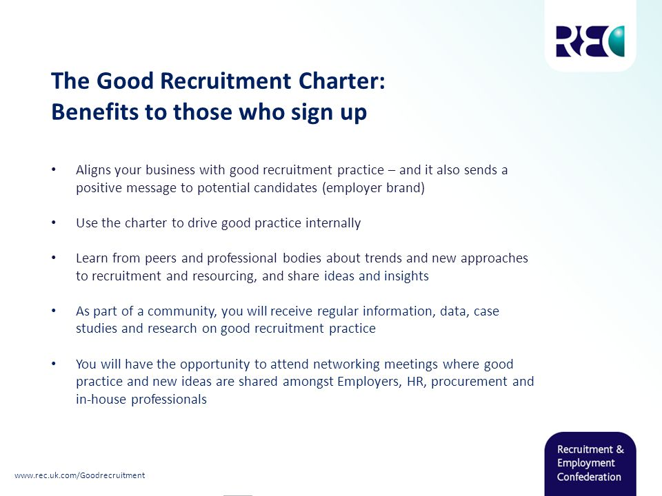 Aligns your business with good recruitment practice – and it also sends a positive message to potential candidates (employer brand) Use the charter to drive good practice internally Learn from peers and professional bodies about trends and new approaches to recruitment and resourcing, and share ideas and insights As part of a community, you will receive regular information, data, case studies and research on good recruitment practice You will have the opportunity to attend networking meetings where good practice and new ideas are shared amongst Employers, HR, procurement and in-house professionals The Good Recruitment Charter: Benefits to those who sign up www.rec.uk.com/Goodrecruitment