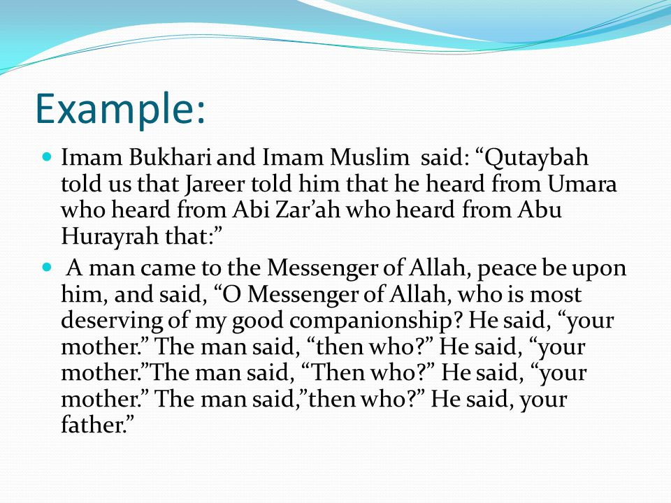 Example: Imam Bukhari and Imam Muslim said: Qutaybah told us that Jareer told him that he heard from Umara who heard from Abi Zar'ah who heard from Abu Hurayrah that: A man came to the Messenger of Allah, peace be upon him, and said, O Messenger of Allah, who is most deserving of my good companionship.