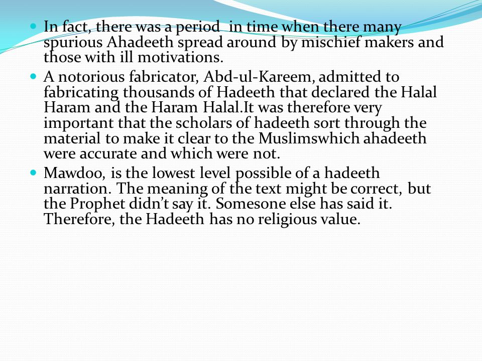 In fact, there was a period in time when there many spurious Ahadeeth spread around by mischief makers and those with ill motivations.