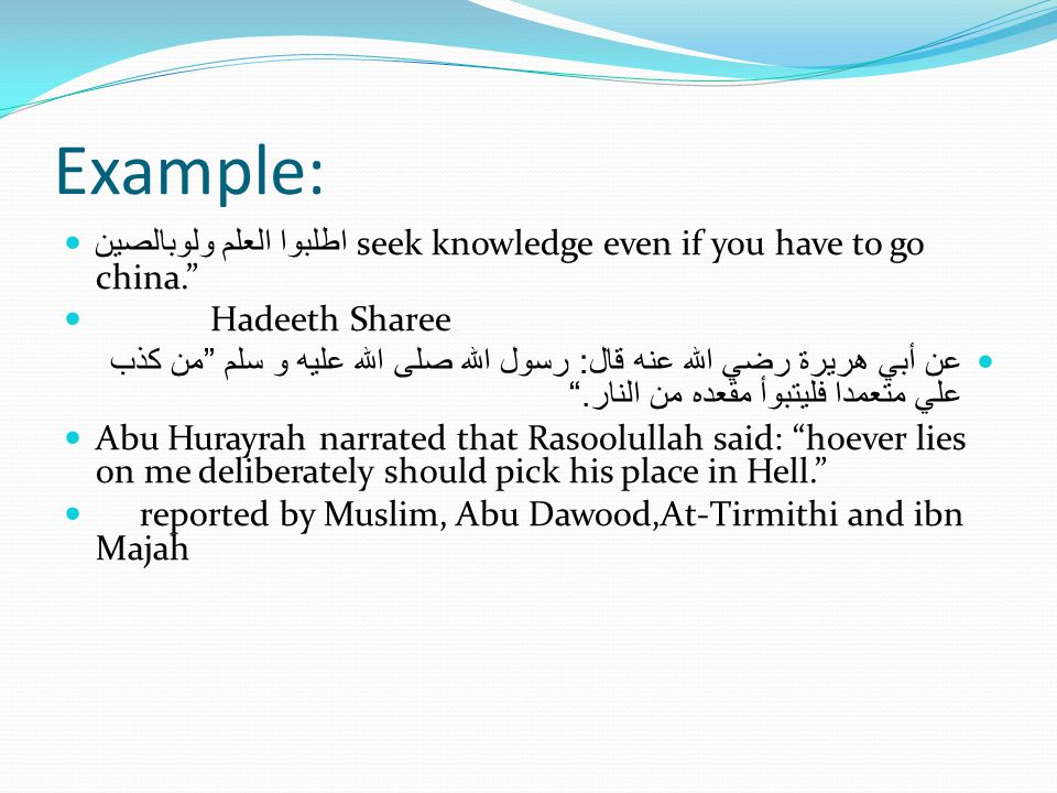 Example: اطلبوا العلم ولوبالصين seek knowledge even if you have to go china. Hadeeth Sharee عن أبي هريرة رضي الله عنه قال : رسول الله صلى الله عليه و سلم من كذب علي متعمدا فليتبوأ مقعده من النار. Abu Hurayrah narrated that Rasoolullah said: hoever lies on me deliberately should pick his place in Hell. reported by Muslim, Abu Dawood,At-Tirmithi and ibn Majah