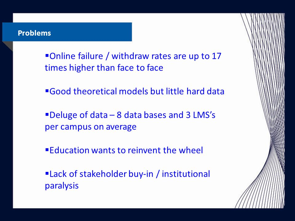 Problems  Online failure / withdraw rates are up to 17 times higher than face to face  Good theoretical models but little hard data  Deluge of data – 8 data bases and 3 LMS's per campus on average  Education wants to reinvent the wheel  Lack of stakeholder buy-in / institutional paralysis