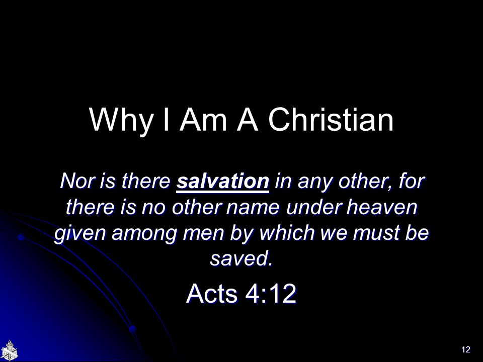 Why I Am A Christian Nor is there salvation in any other, for there is no other name under heaven given among men by which we must be saved.
