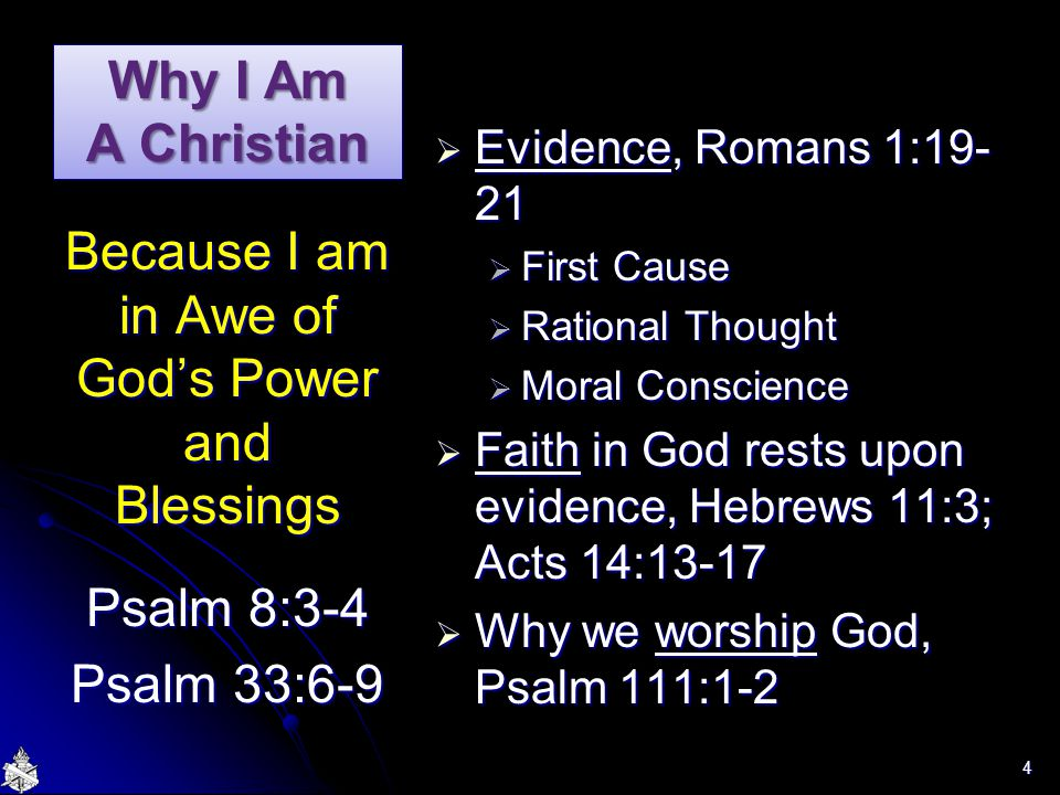 Why I Am A Christian  Evidence, Romans 1:19- 21  First Cause  Rational Thought  Moral Conscience  Faith in God rests upon evidence, Hebrews 11:3; Acts 14:13-17  Why we worship God, Psalm 111:1-2 Because I am in Awe of God's Power and Blessings Psalm 8:3-4 Psalm 33:6-9 4