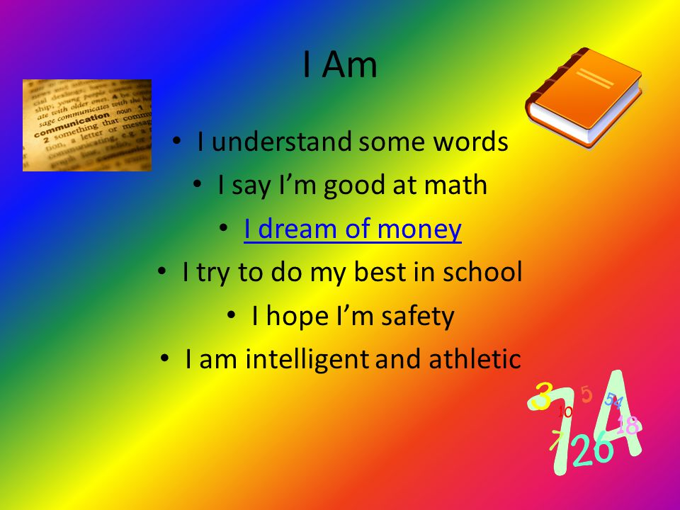 I Am I understand some words I say I'm good at math I dream of money I try to do my best in school I hope I'm safety I am intelligent and athletic