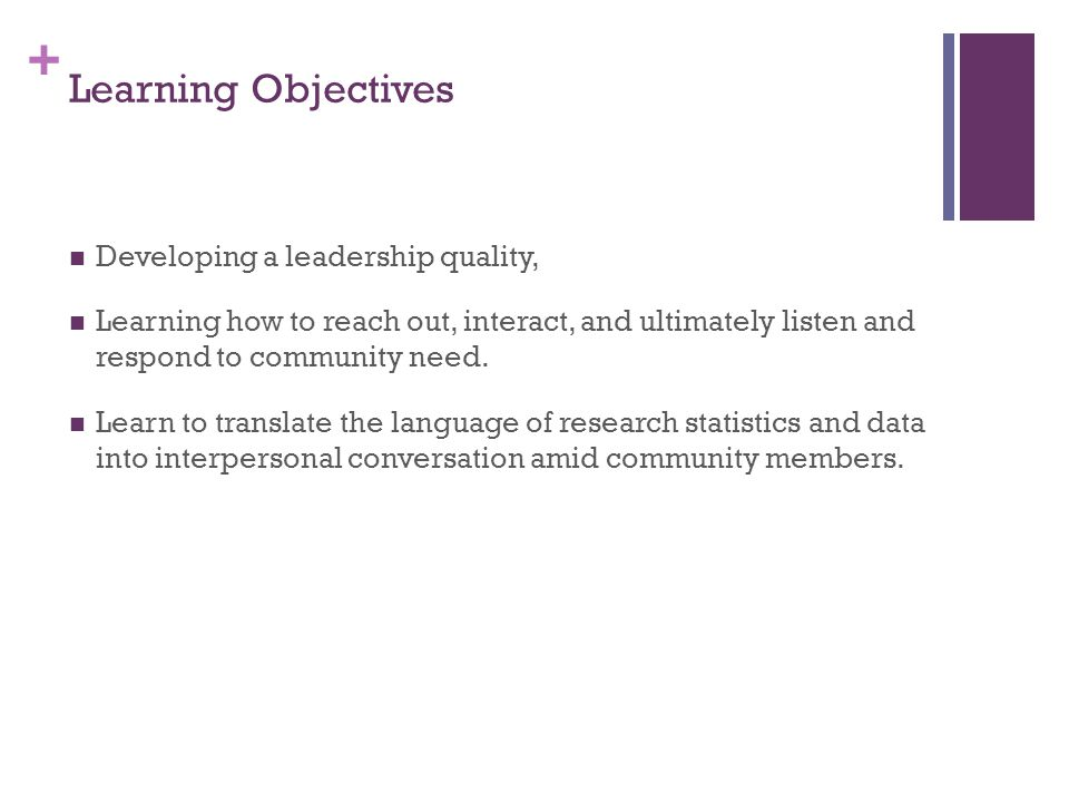 + Learning Objectives Developing a leadership quality, Learning how to reach out, interact, and ultimately listen and respond to community need.