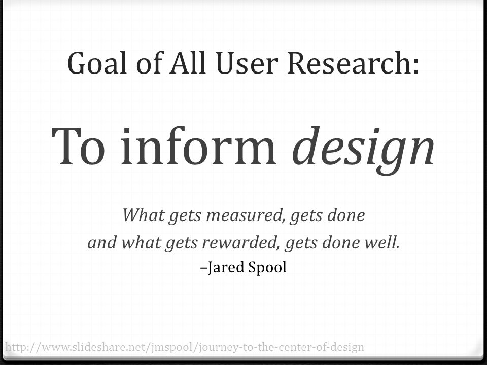 Goal of All User Research: To inform design What gets measured, gets done and what gets rewarded, gets done well.