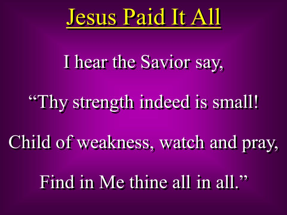 Jesus Paid It All I hear the Savior say, Thy strength indeed is small.