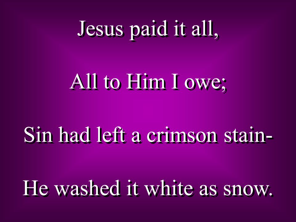 Jesus paid it all, All to Him I owe; Sin had left a crimson stain- He washed it white as snow.
