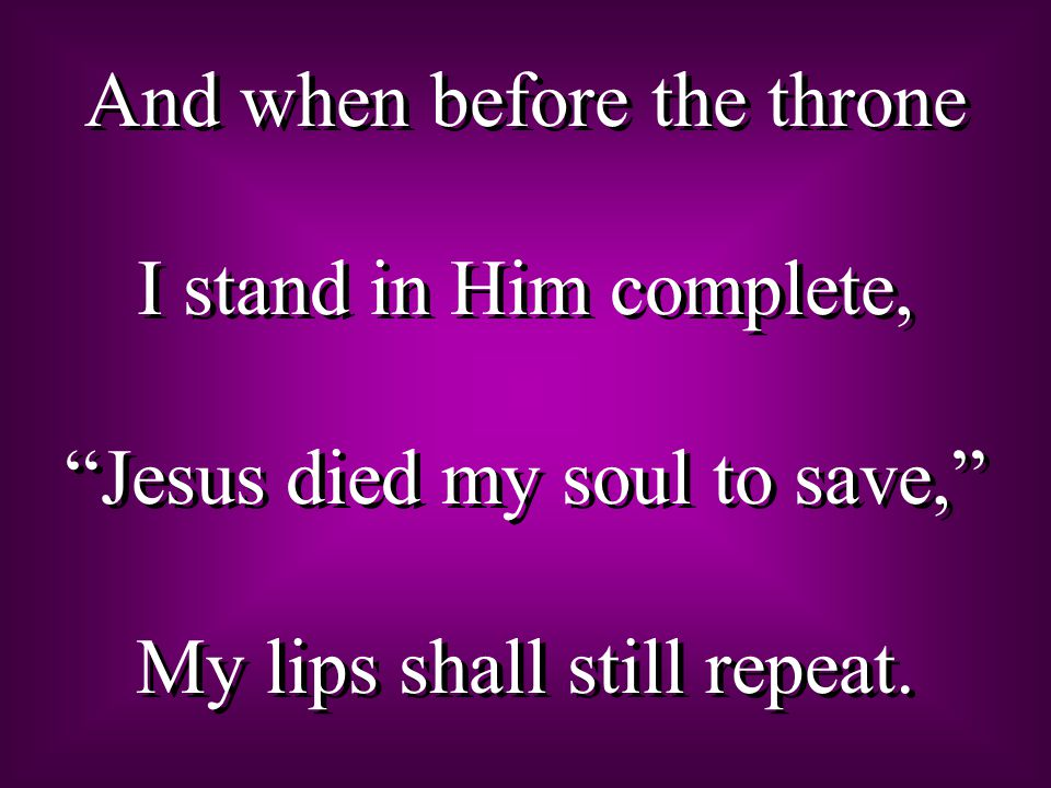 And when before the throne I stand in Him complete, Jesus died my soul to save, My lips shall still repeat.