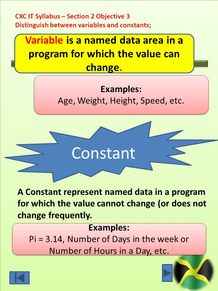 CXC IT Syllabus – Section 2 Objective 3 Distinguish between variables and constants; 2 Constant A Constant represent named data in a program for which the value cannot change (or does not change frequently.