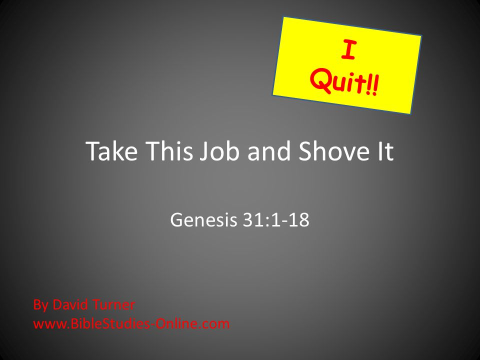 Take This Job and Shove It Genesis 31:1-18 I Quit!! By David Turner www.BibleStudies-Online.com