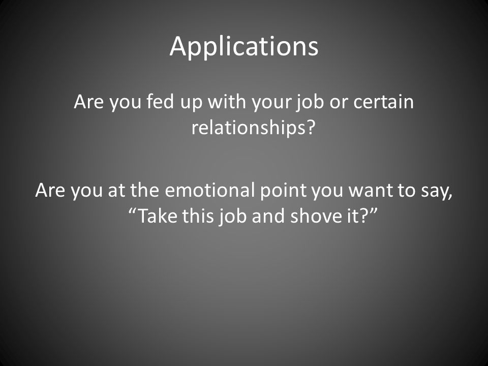 Applications Are you fed up with your job or certain relationships.